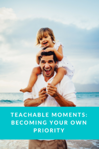 Teachable Moments- Becoming Your Own Priority
